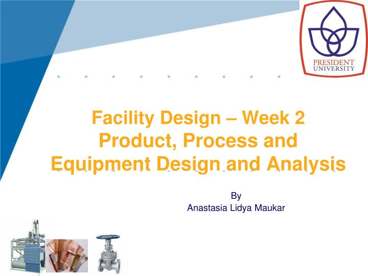 facility design week 2 product process and equipment design and analysis n.
