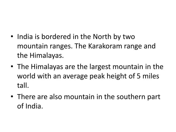 India is bordered in the North by two mountain ranges. The Karakoram range and the Himalayas.