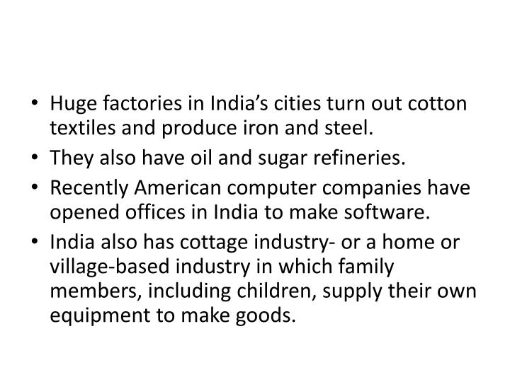 Huge factories in India's cities turn out cotton textiles and produce iron and steel.