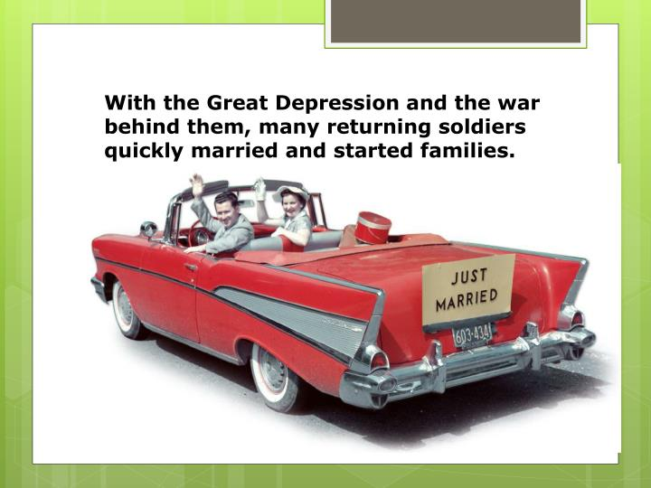 With the Great Depression and the war behind them, many returning soldiers quickly married and started families.