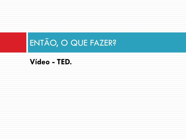ENTÃO, O QUE FAZER?