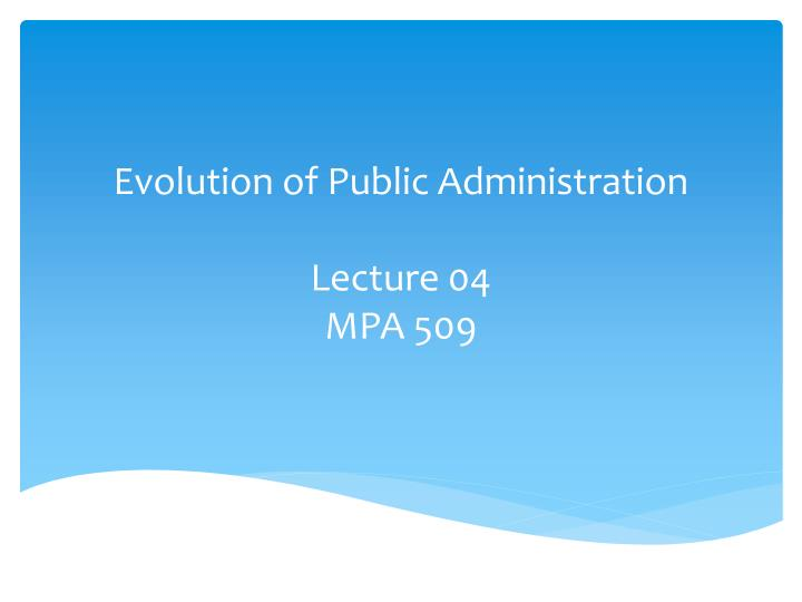 evolution of public administration lecture 04 mpa 509 n.