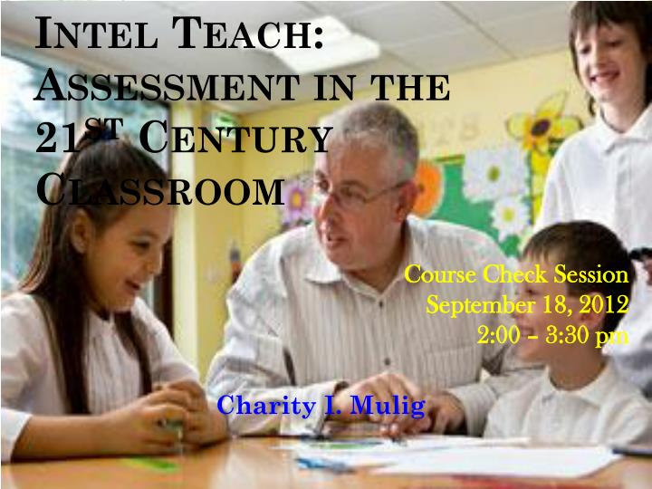 Intel teach assessment in the 21 st century classroom