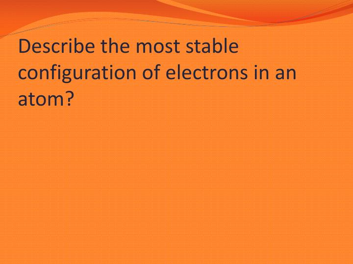 Describe the most stable configuration of electrons in an atom?