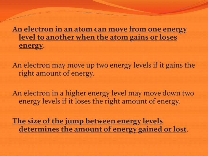An electron in an atom can move from one energy level to another when the atom gains or loses energy