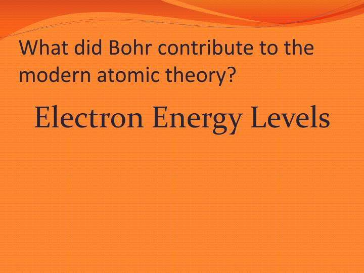 What did Bohr contribute to the modern atomic theory?