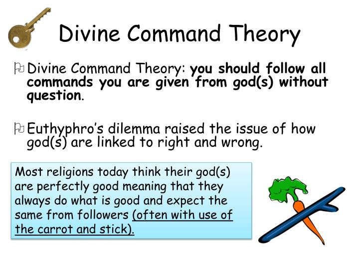 devine command theory Divine command theory is a meta-ethical theory which proposes that an action's status as morally good is equivalent to whether it is commanded by godthe theory asserts that what is moral is determined by what god commands, and that to be moral is to follow his commands.
