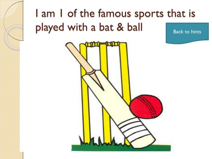 I am 1 of the famous sports that is played with a bat & ball