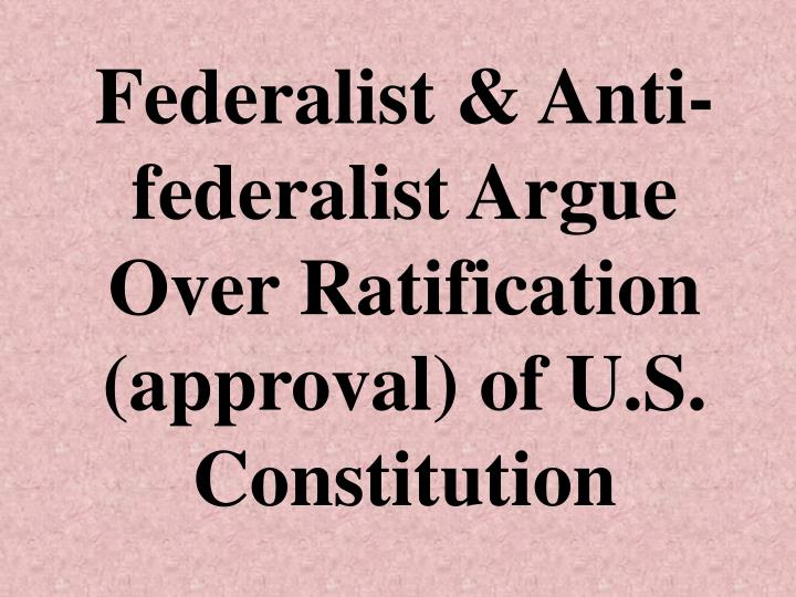 Federalist & Anti-federalist Argue Over Ratification (approval) of U.S. Constitution