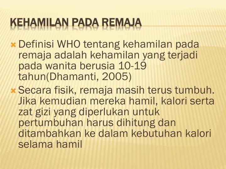 Definisi WHO tentang kehamilan pada remaja adalah kehamilan yang terjadi pada wanita berusia 10-19 tahun(Dhamanti, 2005)
