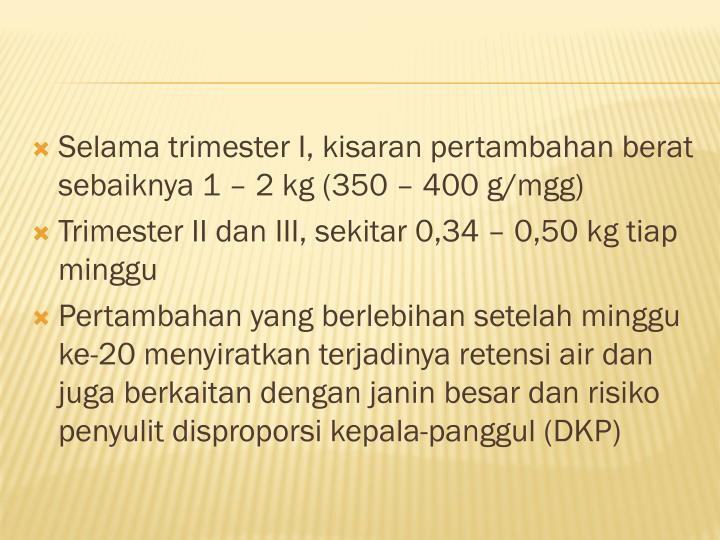 Selama trimester I, kisaran pertambahan berat sebaiknya 1 – 2 kg (350 – 400 g/mgg)