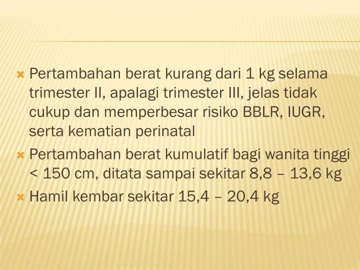 Pertambahan berat kurang dari 1 kg selama trimester II, apalagi trimester III, jelas tidak cukup dan memperbesar risiko BBLR, IUGR, serta kematian perinatal