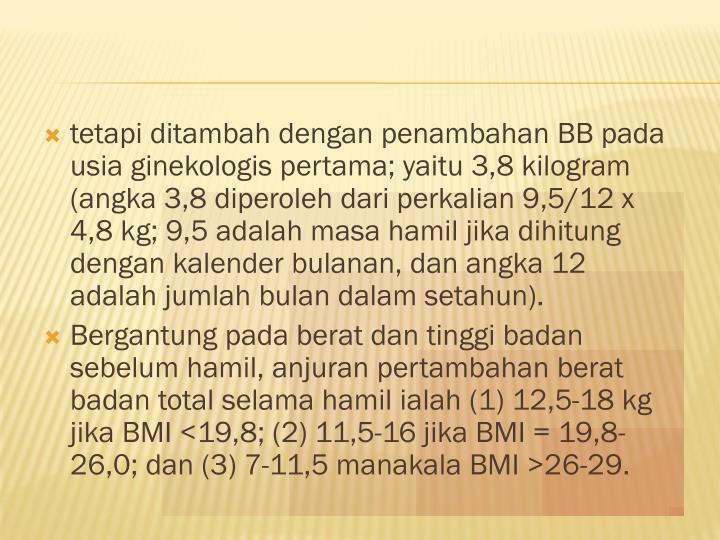 tetapi ditambah dengan penambahan BB pada usia ginekologis pertama; yaitu 3,8 kilogram (angka 3,8 diperoleh dari perkalian 9,5/12 x 4,8 kg; 9,5 adalah masa hamil jika dihitung dengan kalender bulanan, dan angka 12 adalah jumlah bulan dalam setahun).