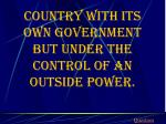 country with its own government but under the control of an outside power