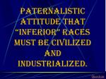 paternalistic attitude that inferior races must be civilized and industrialized