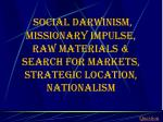 social darwinism missionary impulse raw materials search for markets strategic location nationalism