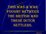 this was a war fought between the british and these dutch settlers