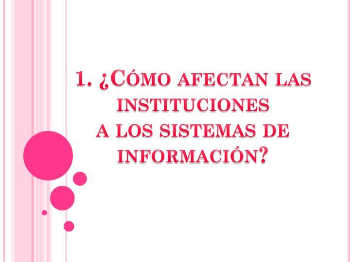 1. ¿Cómo afectan las instituciones