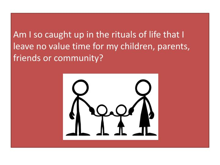 Am I so caught up in the rituals of life that I leave no value time for my children, parents, friend...