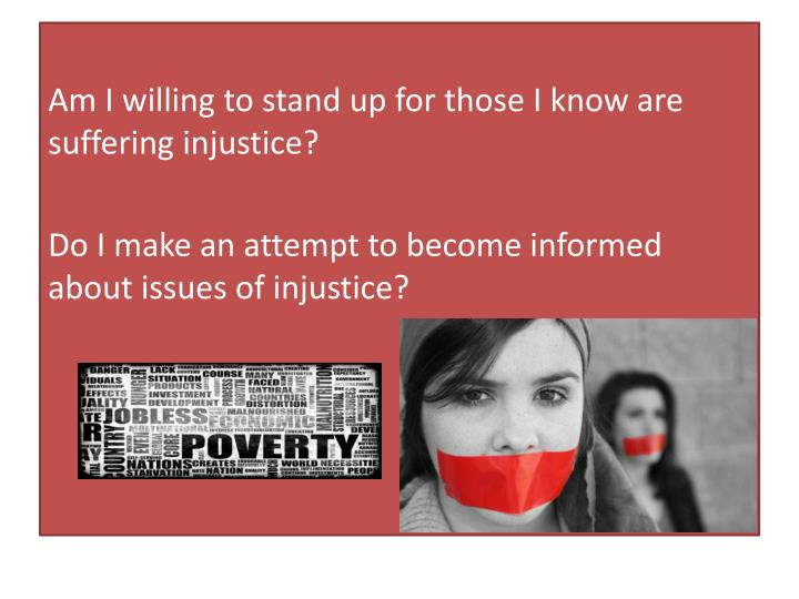 Am I willing to stand up for those I know are suffering injustice?