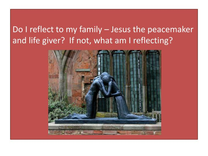 Do I reflect to my family – Jesus the peacemaker and life giver?  If not, what am I reflecting?