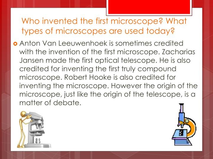 Who invented the first microscope? What types of microscopes are used today?