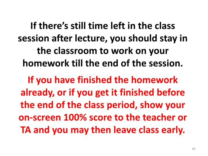 If there's still time left in the class session after lecture, you should stay in the classroom to work on your homework till the end of the session.