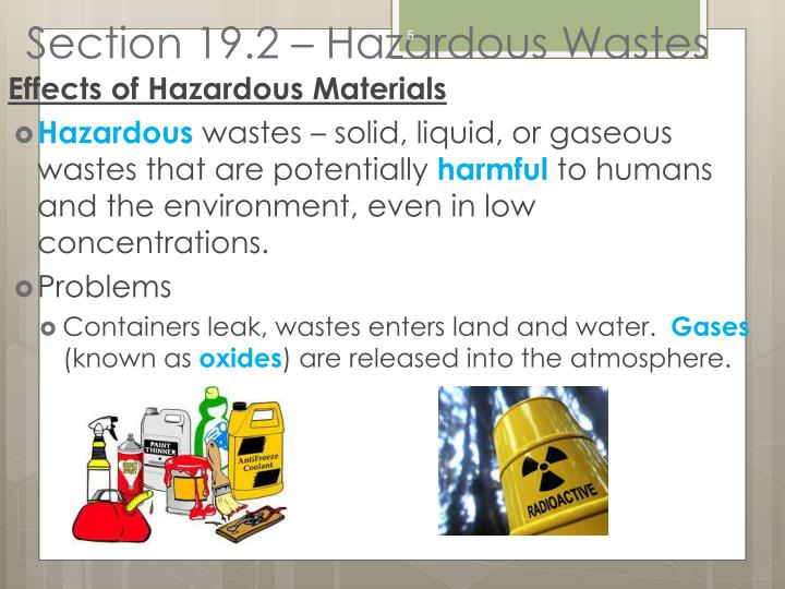 the affects of hazardous waste material Hazardous substances and sites nearly every activity leaves behind some kind of waste in the environment households create ordinary garbage cars, trucks, and buses emit exhaust gases while in operation.