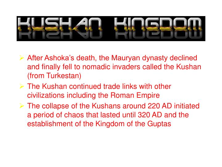 After Ashoka's death, the Mauryan dynasty declined and finally fell to nomadic invaders called the Kushan (from Turkestan)