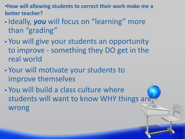 How will allowing students to correct their work make me a better teacher?