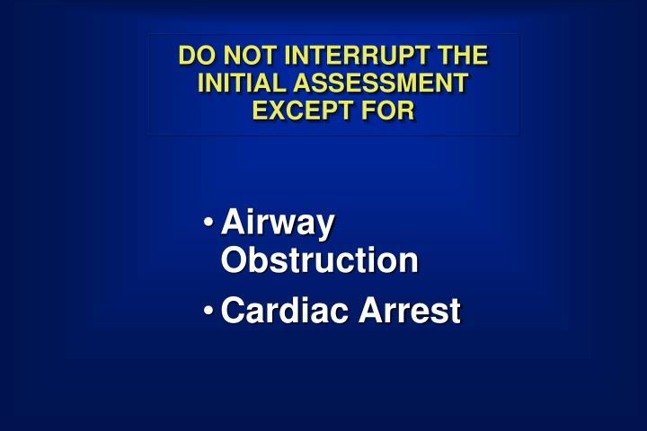 DO NOT INTERRUPT THE INITIAL ASSESSMENT EXCEPT FOR