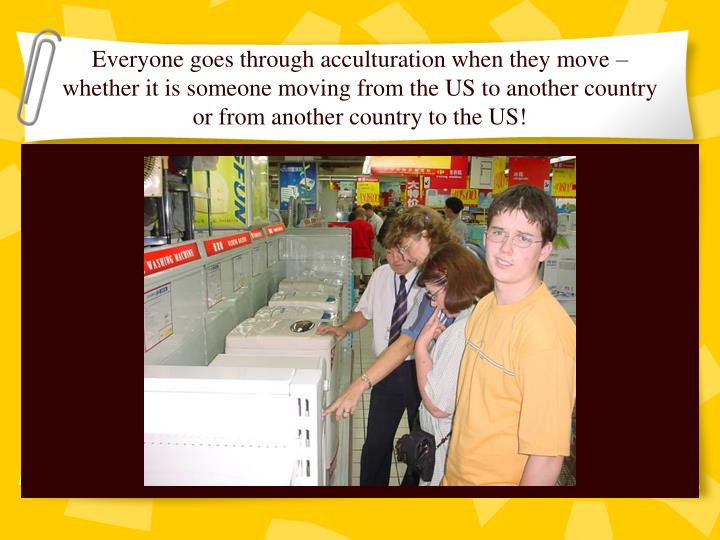 Everyone goes through acculturation when they move – whether it is someone moving from the US to another country or from another country to the US!