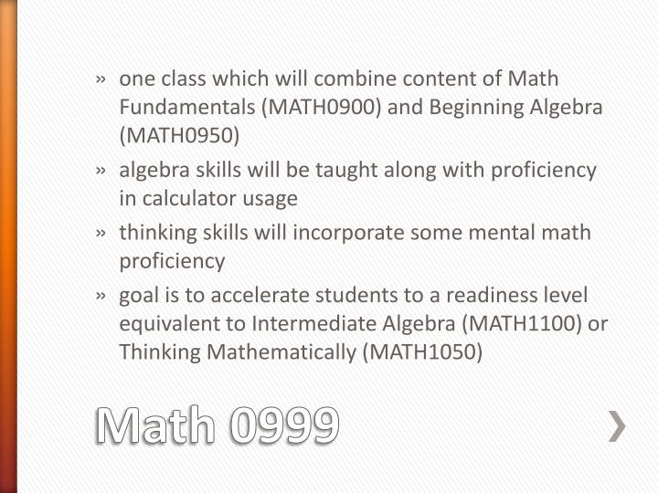 one class which will combine content of Math Fundamentals (MATH0900) and Beginning Algebra (MATH0950)