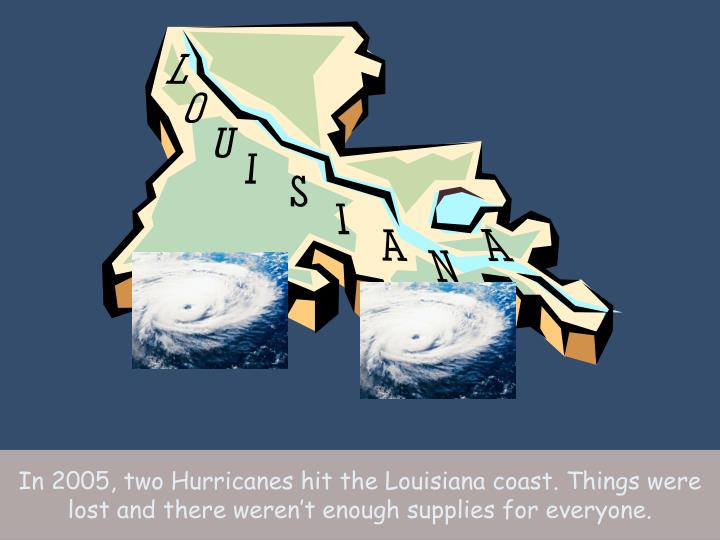 In 2005, two Hurricanes hit the Louisiana coast. Things were lost and there weren't enough supplies for everyone.