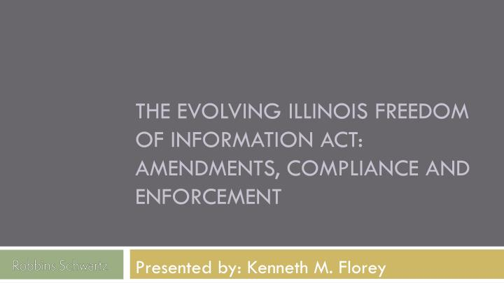 THE EVOLVING ILLINOIS FREEDOM OF INFORMATION ACT: AMENDMENTS, COMPLIANCE AND ENFORCEMENT