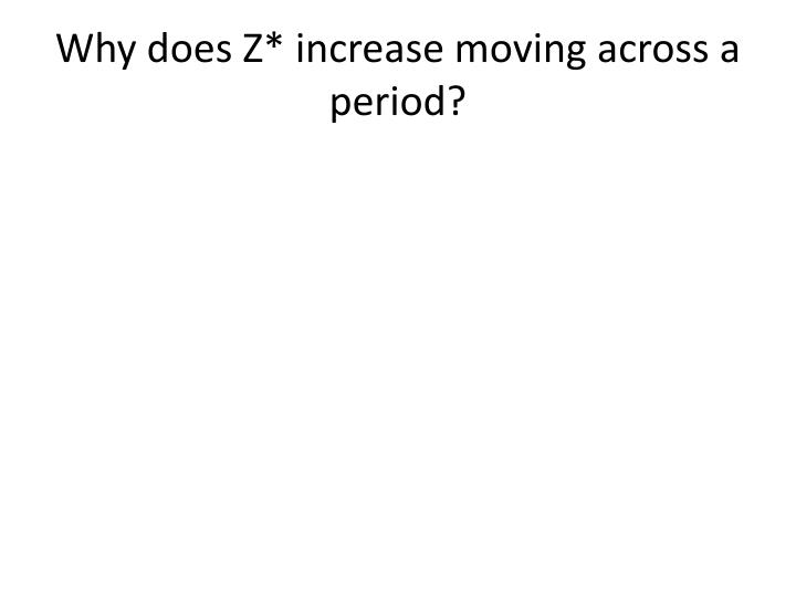 Why does Z* increase moving across a period?
