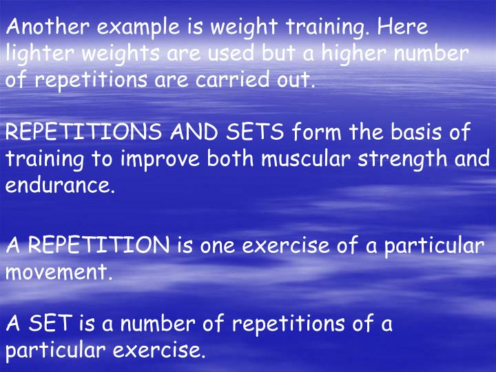 Another example is weight training. Here lighter weights are used but a higher number of repetitions are carried out.