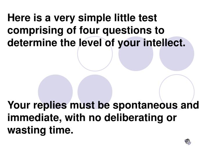 Here is a very simple little test comprising of four questions to determine the level of your intell...