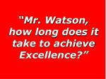 mr watson how long does it take to achieve excellence