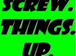 screw things up