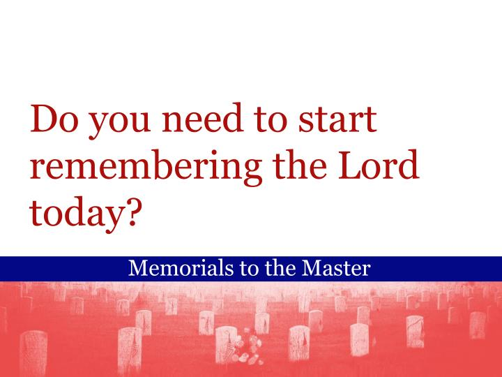 Do you need to start remembering the Lord today?