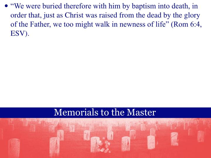 """""""We were buried therefore with him by baptism into death, in order that, just as Christ was raised from the dead by the glory of the Father, we too might walk in newness of life"""" (Rom 6:4, ESV)."""