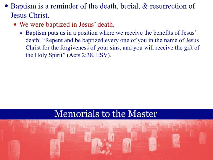 Baptism is a reminder of the death, burial, & resurrection of Jesus Christ.