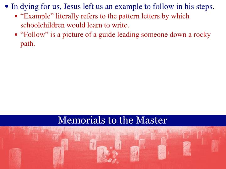 In dying for us, Jesus left us an example to follow in his steps.