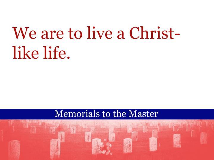 We are to live a Christ-like life.