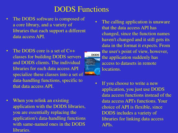 The DODS software is composed of a core library, and a variety of libraries that each support a different data access API.