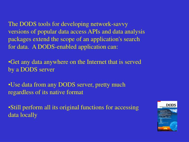The DODS tools for developing network-savvy versions of popular data access APIs and data analysis packages extend the scope of an application's search for data.  A DODS-enabled application can: