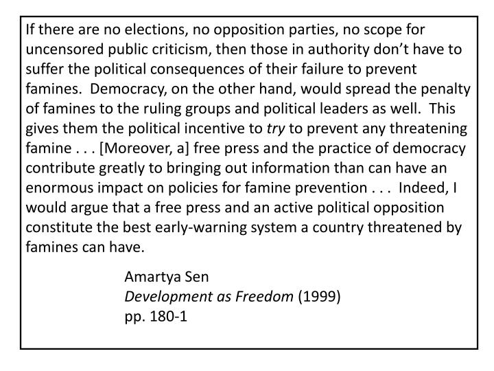 If there are no elections, no opposition parties, no scope for uncensored public criticism, then those in authority don't have to suffer the political consequences of their failure to prevent famines.  Democracy, on the other hand, would spread the penalty of famines to the ruling groups and political leaders as well.  This gives them the political incentive to