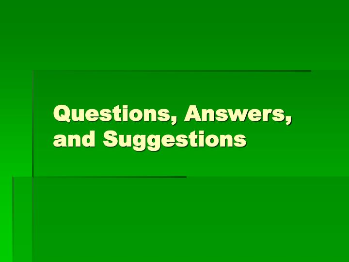 Questions, Answers, and Suggestions