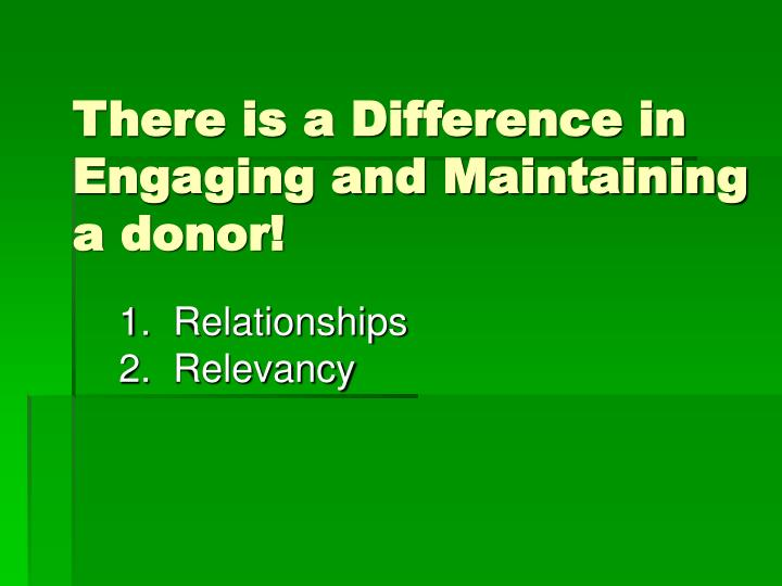 There is a Difference in Engaging and Maintaining a donor!